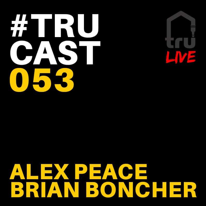 TRUcast 053 LIVE – Alex Peace & Brian Boncher