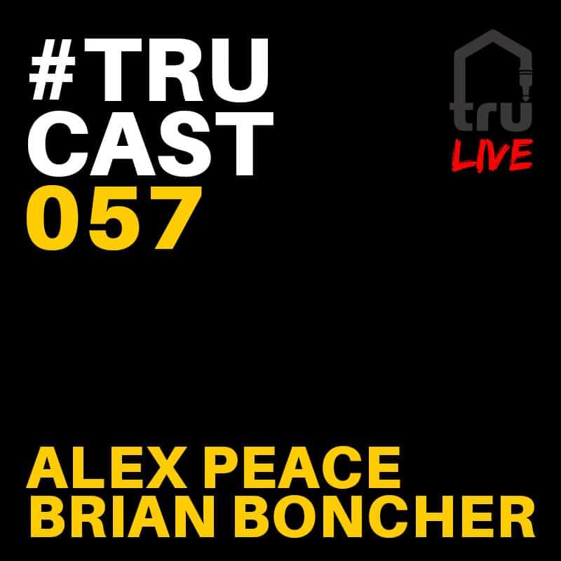 TRUcast 057 LIVE – Alex Peace & Brian Boncher