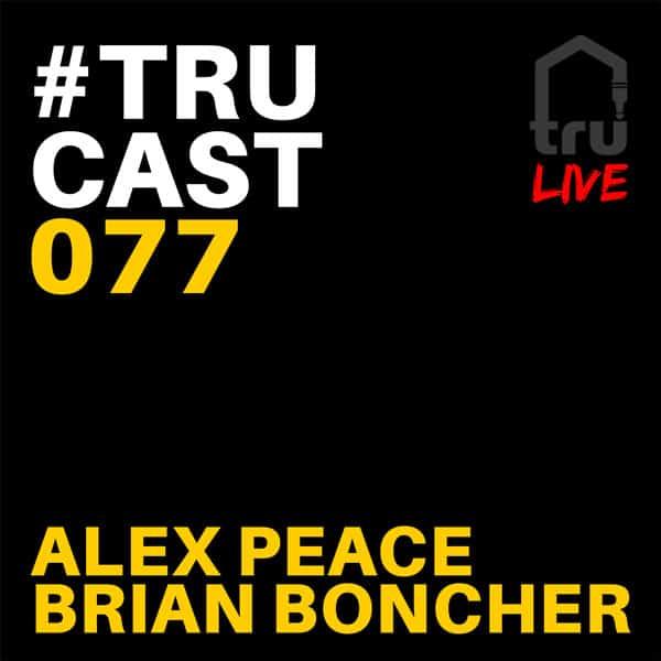 TRUcast 077 LIVE – Alex Peace & Brian Boncher