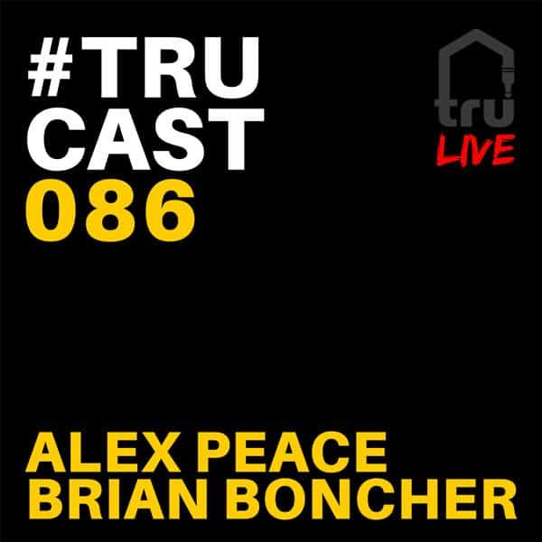 TRUcast 086 LIVE – Alex Peace & Brian Boncher