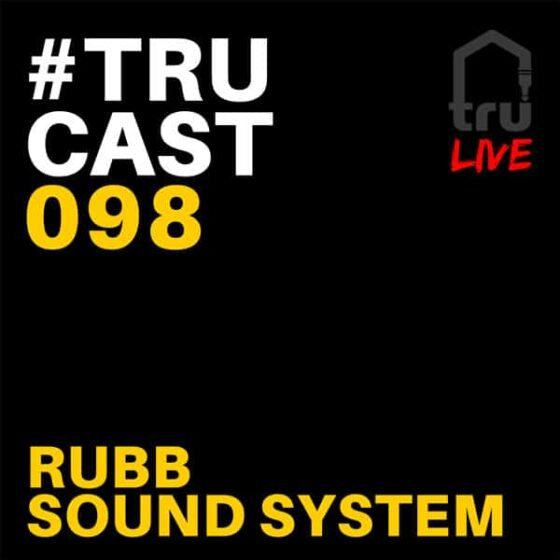 TRUcast 098 – Rubb Sound System